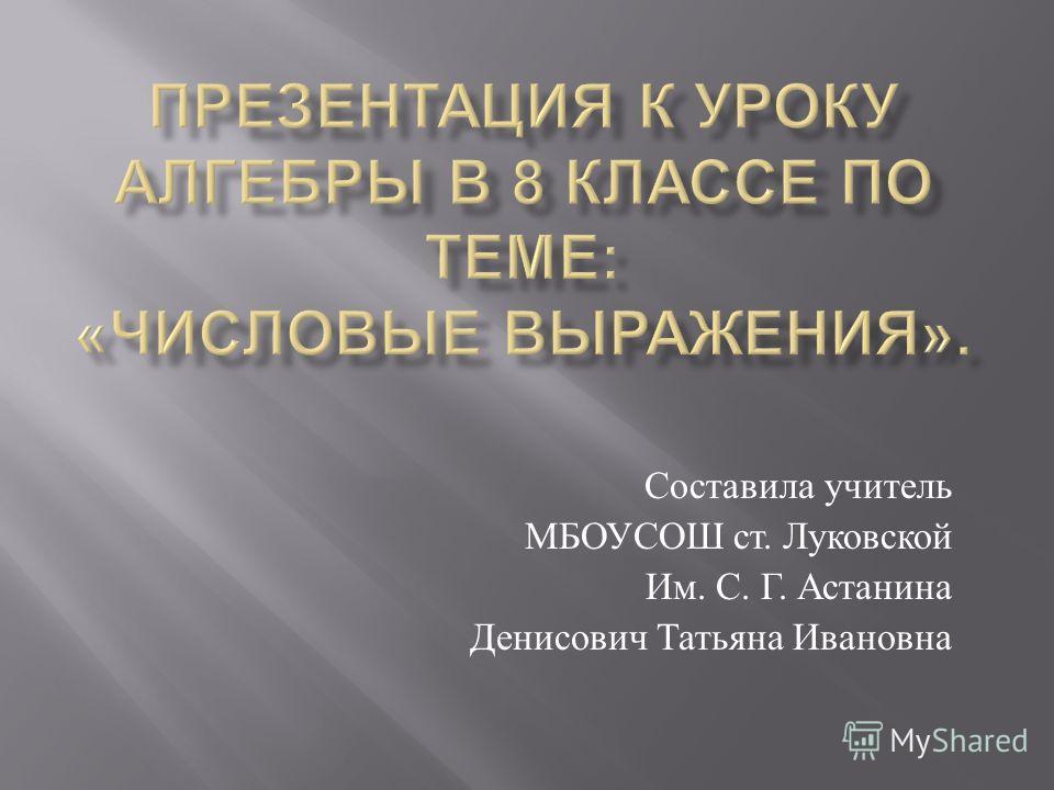 Составила учитель МБОУСОШ ст. Луковской Им. С. Г. Астанина Денисович Татьяна Ивановна