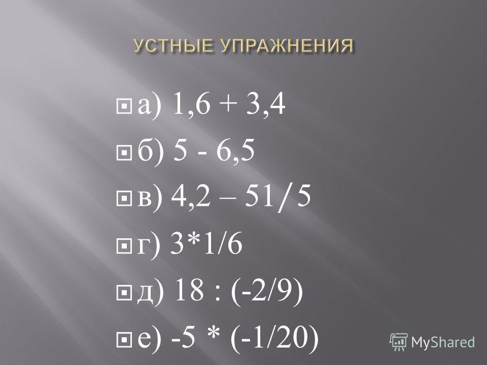а ) 1,6 + 3,4 б ) 5 - 6,5 в ) 4,2 – 51/5 г ) 3*1/6 д ) 18 : (-2/9) е ) -5 * (-1/20)