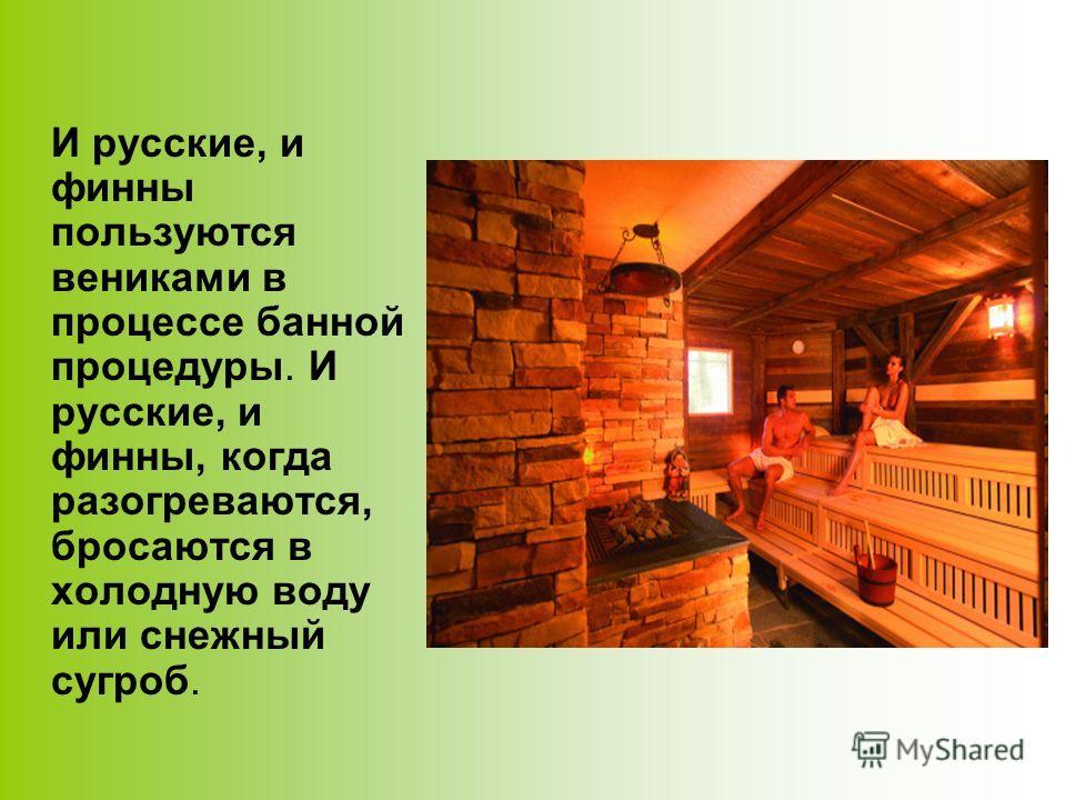 И русские, и финны пользуются вениками в процессе банной процедуры. И русские, и финны, когда разогреваются, бросаются в холодную воду или снежный сугроб.