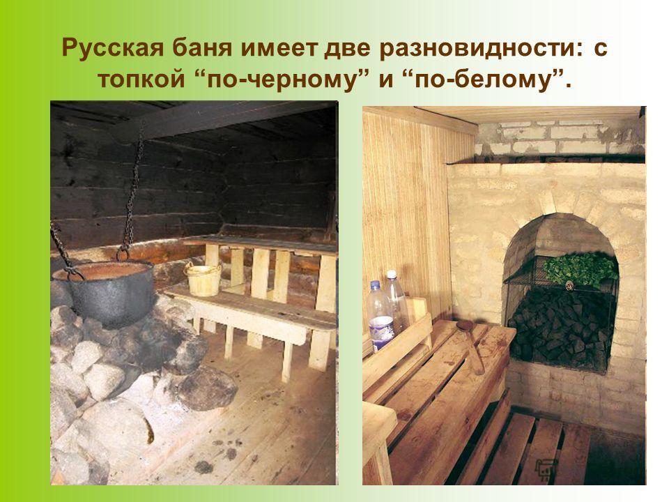 Русская баня имеет две разновидности: с топкой по-черному и по-белому.