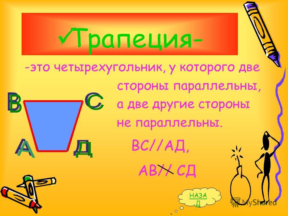 Трапеция- -это четырехугольник, у которого две стороны параллельны, а две другие стороны не параллельны. ВС//АД, АВ// СД НАЗА Д