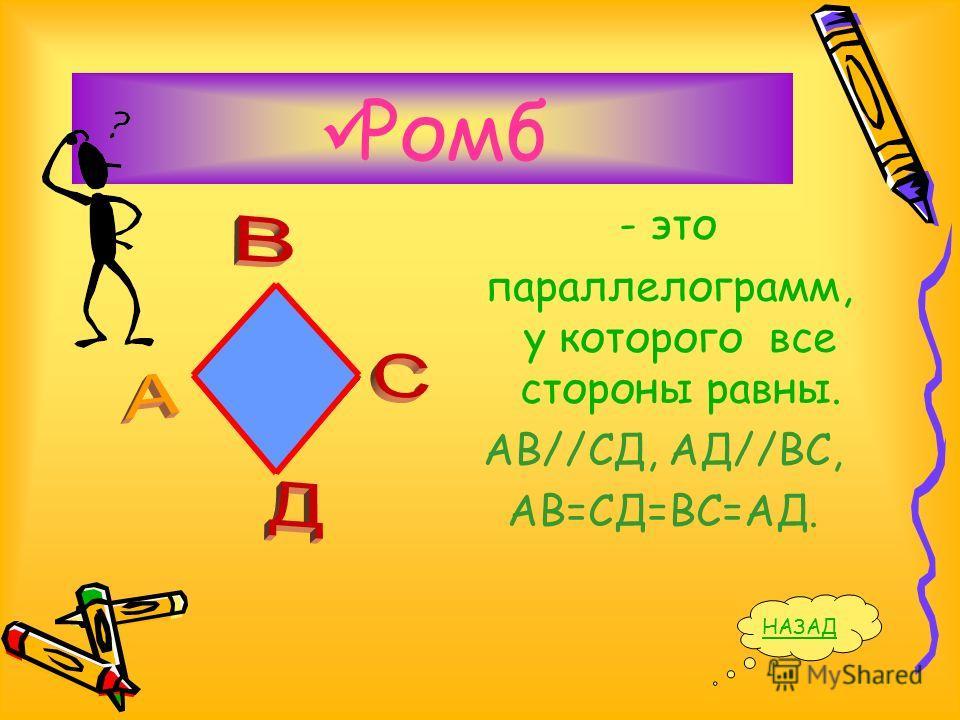 Ромб - это параллелограмм, у которого все стороны равны. АВ//СД, АД//ВС, АВ=СД=ВС=АД. НАЗАД