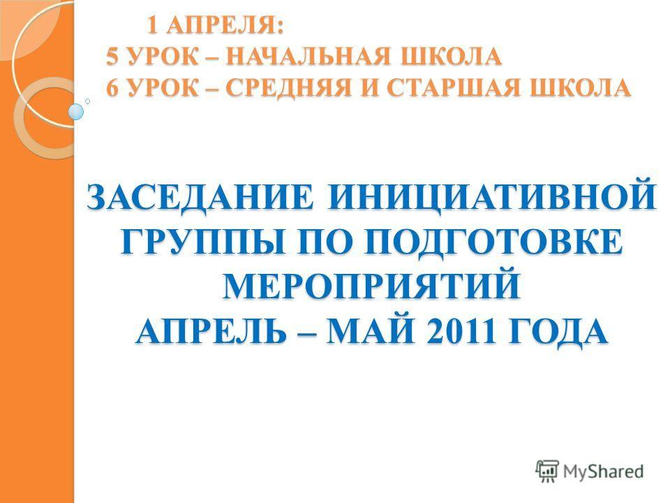 1 АПРЕЛЯ: 5 УРОК – НАЧАЛЬНАЯ ШКОЛА 6 УРОК – СРЕДНЯЯ И СТАРШАЯ ШКОЛА ЗАСЕДАНИЕ ИНИЦИАТИВНОЙ ГРУППЫ ПО ПОДГОТОВКЕ МЕРОПРИЯТИЙ АПРЕЛЬ – МАЙ 2011 ГОДА
