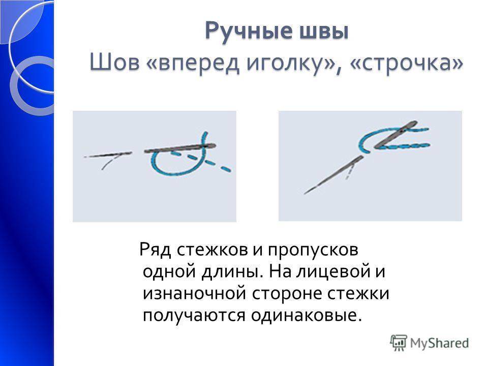 Ручные швы Шов « вперед иголку », « строчка » Ряд стежков и пропусков одной длины. На лицевой и изнаночной стороне стежки получаются одинаковые.