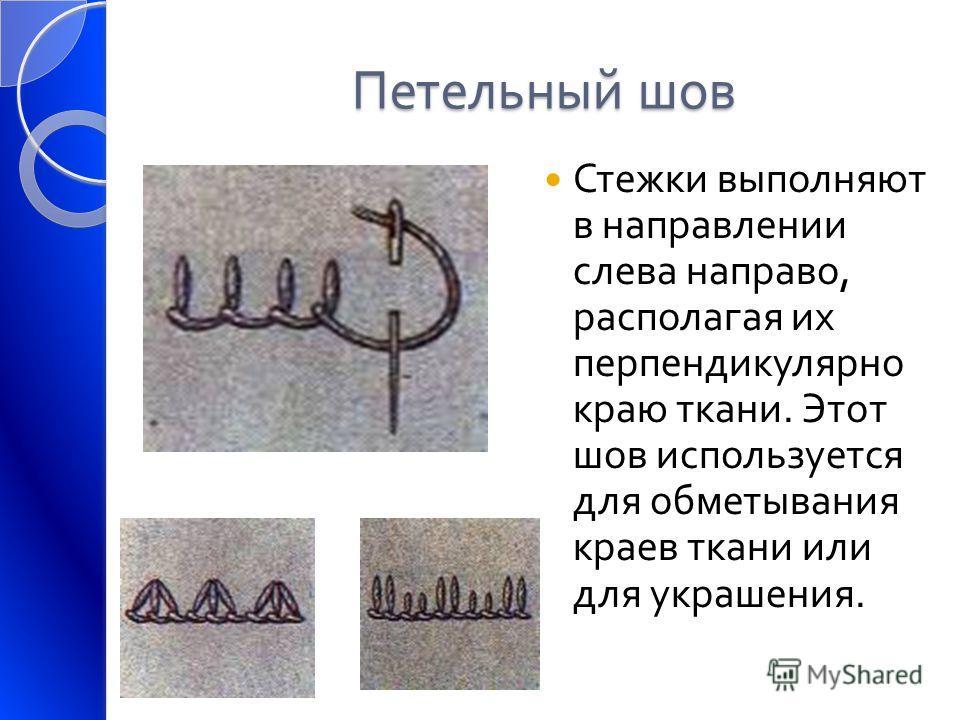Петельный шов Стежки выполняют в направлении слева направо, располагая их перпендикулярно краю ткани. Этот шов используется для обметывания краев ткани или для украшения.