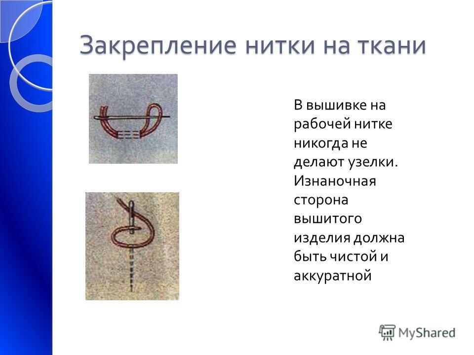 Закрепление нитки на ткани В вышивке на рабочей нитке никогда не делают узелки. Изнаночная сторона вышитого изделия должна быть чистой и аккуратной