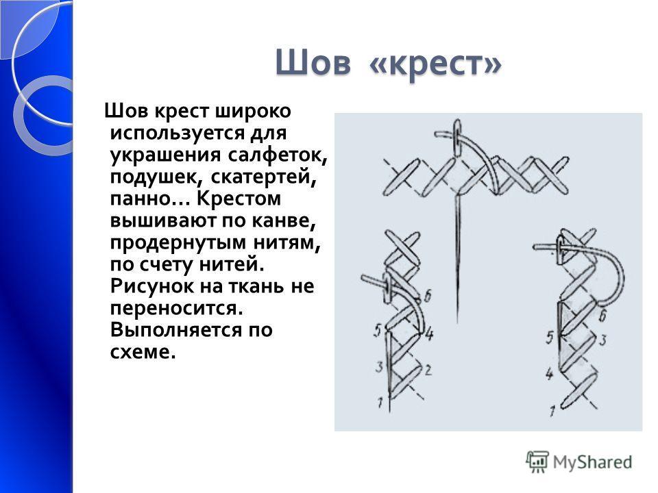 Шов « крест » Шов крест широко используется для украшения салфеток, подушек, скатертей, панно... Крестом вышивают по канве, продернутым нитям, по счету нитей. Рисунок на ткань не переносится. Выполняется по схеме.