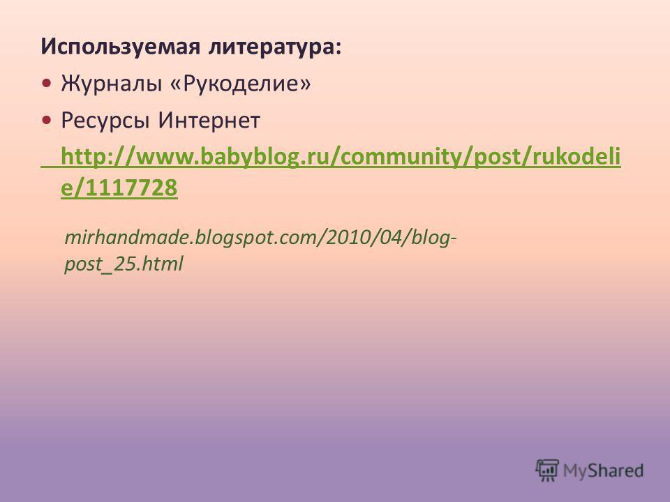 Используемая литература: Журналы «Рукоделие» Ресурсы Интернет http://www.babyblog.ru/community/post/rukodeli e/1117728 mirhandmade.blogspot.com/2010/04/blog- post_25.html