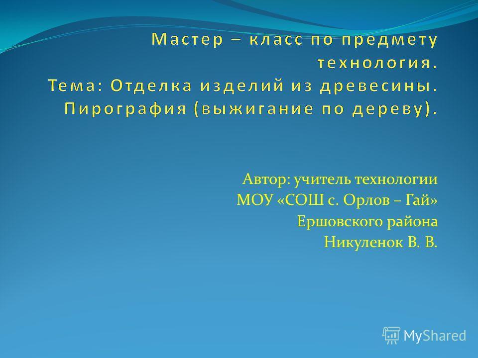 Автор: учитель технологии МОУ «СОШ с. Орлов – Гай» Ершовского района Никуленок В. В.