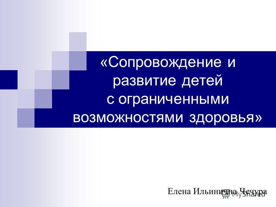 «Сопровождение и развитие детей с ограниченными возможностями здоровья» Елена Ильинична Чечура