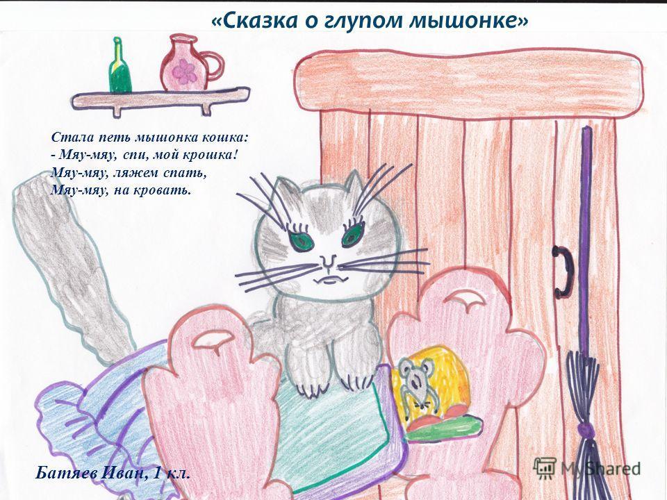 Стала петь мышонка кошка: - Мяу-мяу, спи, мой крошка! Мяу-мяу, ляжем спать, Мяу-мяу, на кровать. «Сказка о глупом мышонке» Батяев Иван, 1 кл.