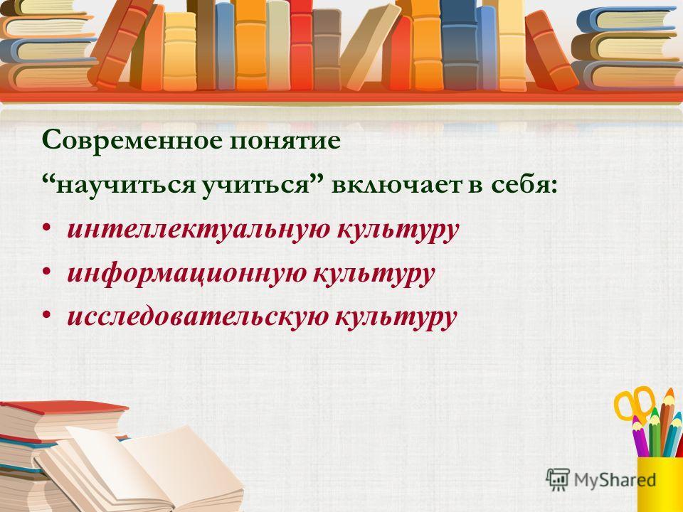 Современное понятие научиться учиться включает в себя: интеллектуальную культуру информационную культуру исследовательскую культуру