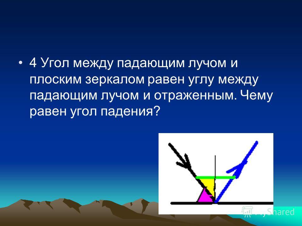 4 Угол между падающим лучом и плоским зеркалом равен углу между падающим лучом и отраженным. Чему равен угол падения?
