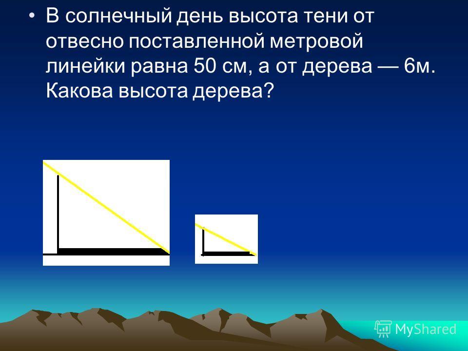 В солнечный день высота тени от отвесно поставленной метровой линейки равна 50 см, а от дерева 6м. Какова высота дерева?