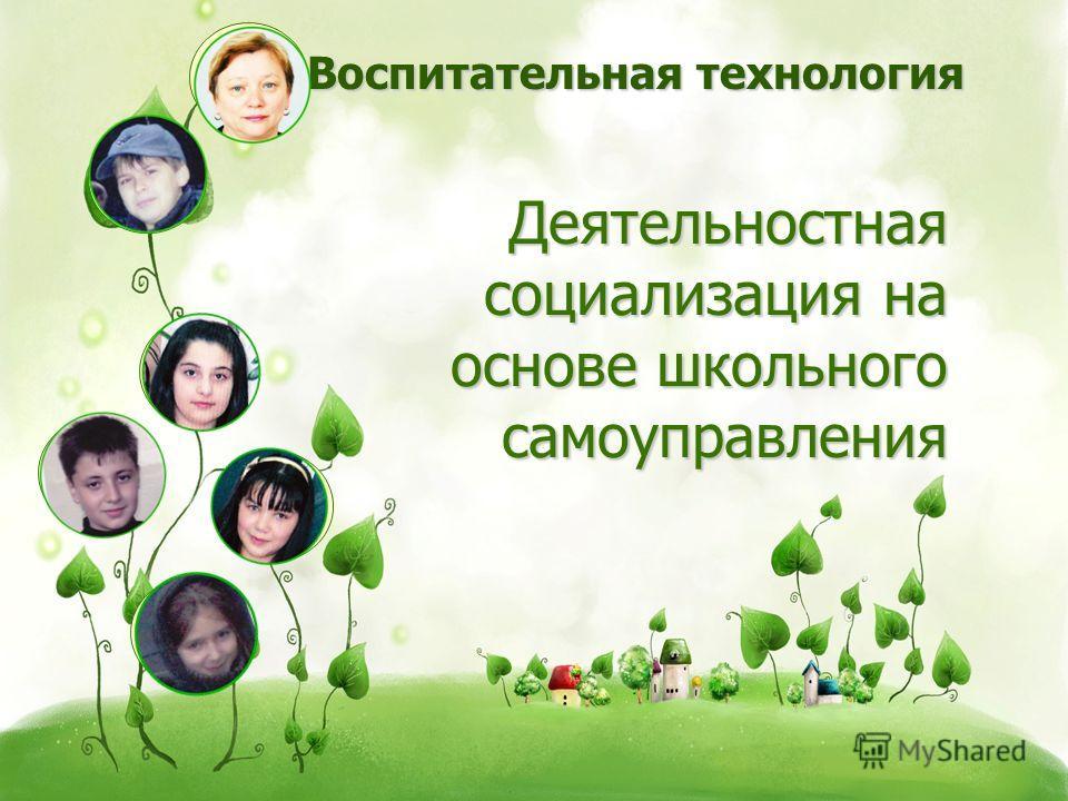 Деятельностная социализация на основе школьного самоуправления Воспитательная технология Воспитательная технология