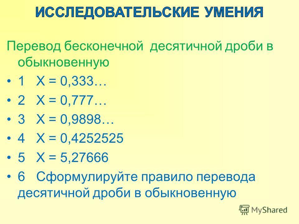 Перевод бесконечной десятичной дроби в обыкновенную 1 Х = 0,333… 2 Х = 0,777… 3 Х = 0,9898… 4 Х = 0,4252525 5 Х = 5,27666 6 Сформулируйте правило перевода десятичной дроби в обыкновенную