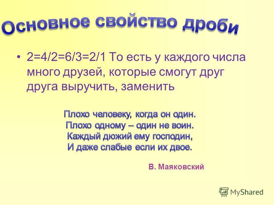 2=4/2=6/3=2/1 То есть у каждого числа много друзей, которые смогут друг друга выручить, заменить В. Маяковский