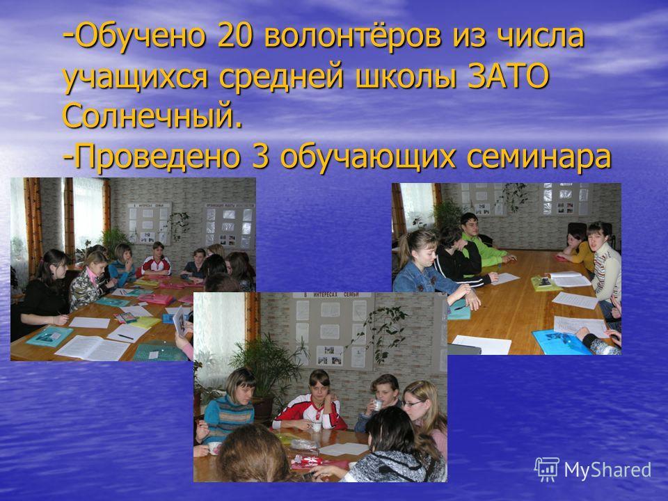 - Обучено 20 волонтёров из числа учащихся средней школы ЗАТО Солнечный. -Проведено 3 обучающих семинара