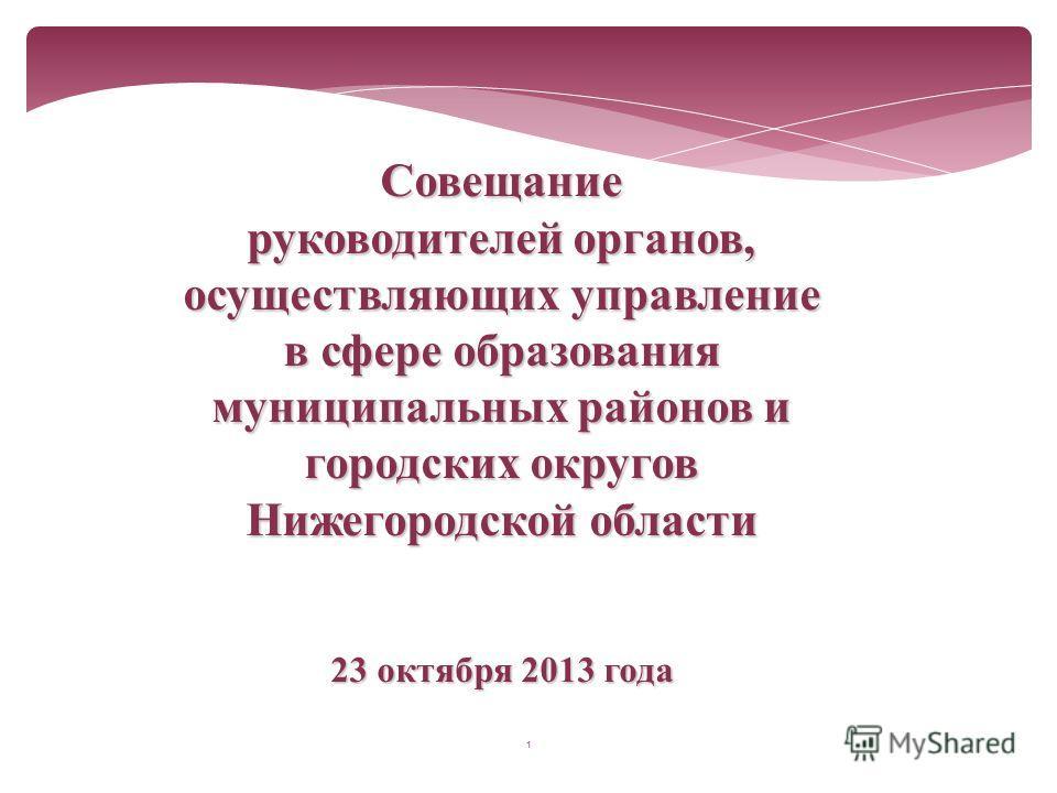 1 Совещание руководителей органов, осуществляющих управление в сфере образования муниципальных районов и городских округов Нижегородской области 23 октября 2013 года