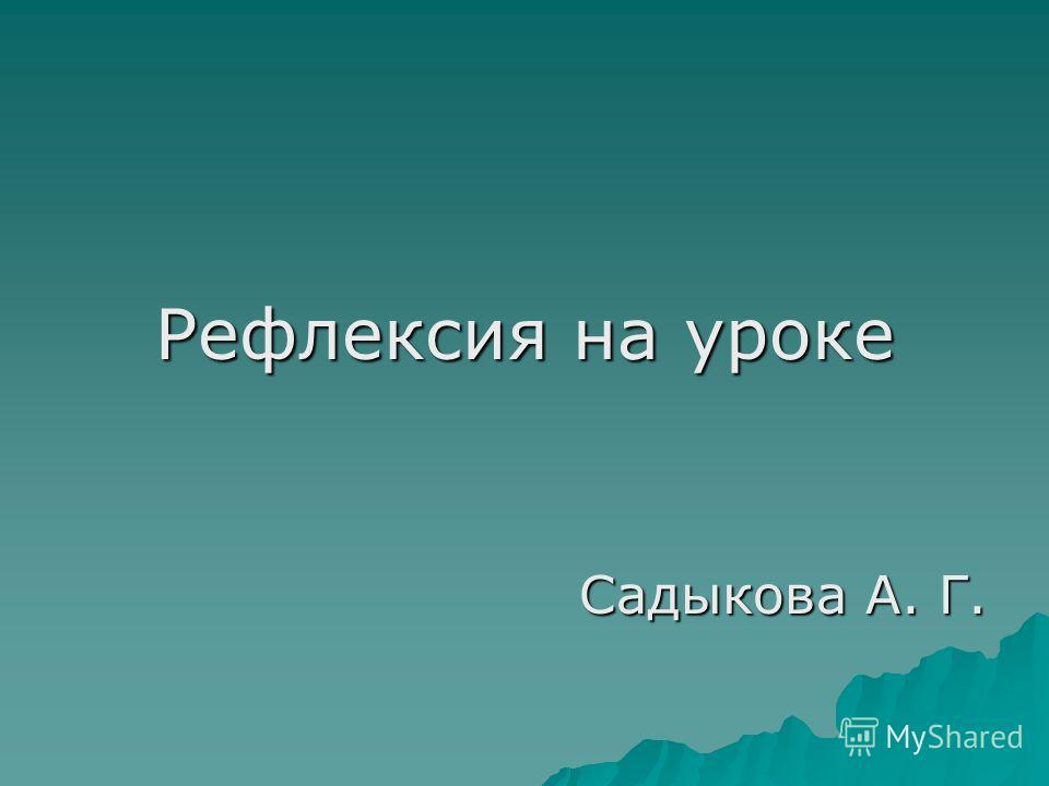 Рефлексия на уроке Садыкова А. Г.
