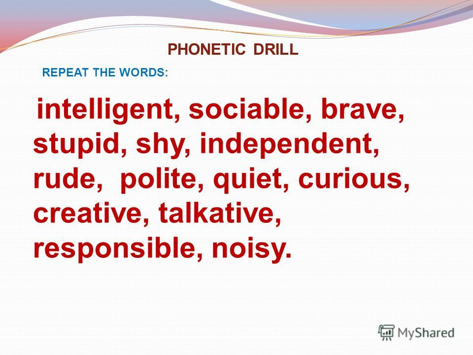 PHONETIC DRILL REPEAT THE WORDS: intelligent, sociable, brave, stupid, shy, independent, rude, polite, quiet, curious, creative, talkative, responsible, noisy.