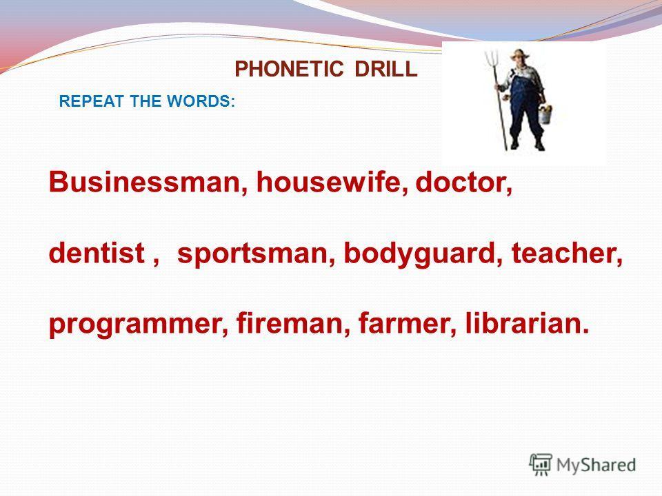PHONETIC DRILL REPEAT THE WORDS: Businessman, housewife, doctor, dentist, sportsman, bodyguard, teacher, programmer, fireman, farmer, librarian.