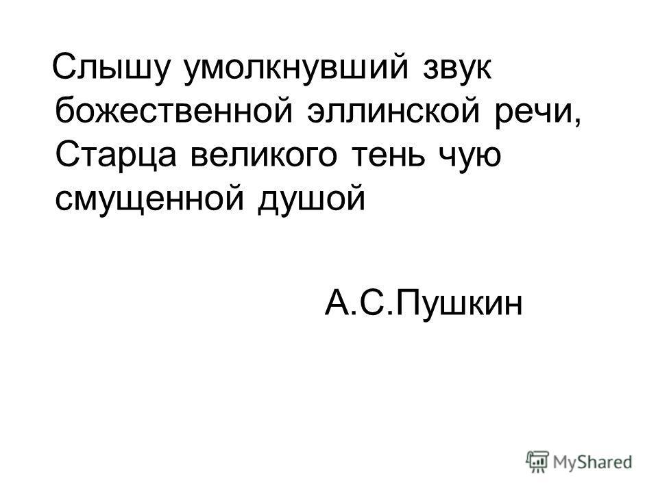 Слышу умолкнувший звук божественной эллинской речи, Старца великого тень чую смущенной душой А.С.Пушкин
