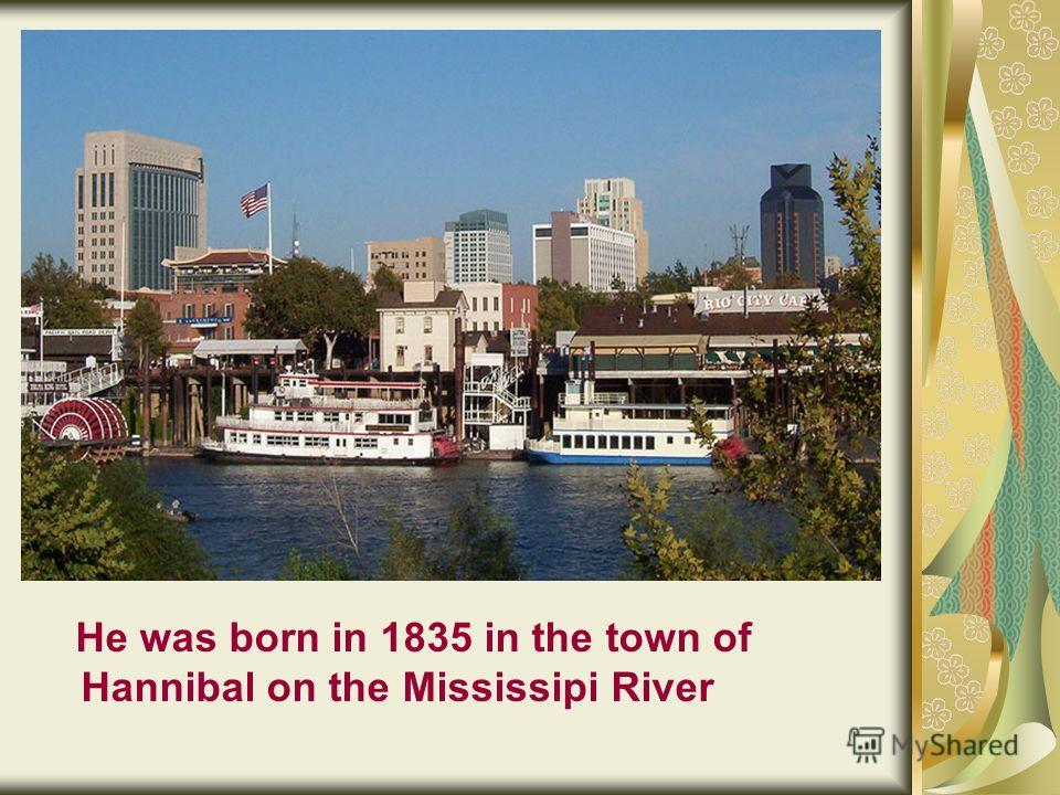 He was born in 1835 in the town of Hannibal on the Mississipi River