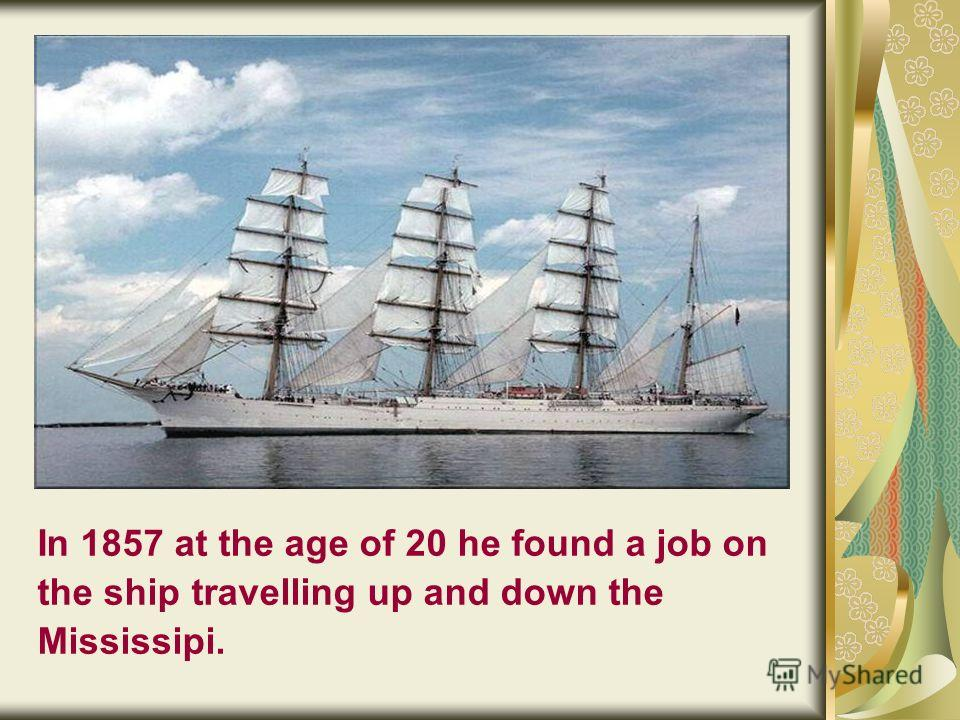 In 1857 at the age of 20 he found a job on the ship travelling up and down the Mississipi.