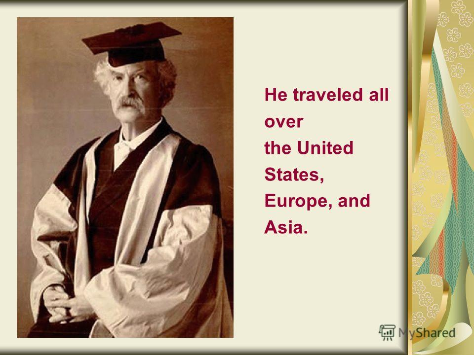 He traveled all over the United States, Europe, and Asia.