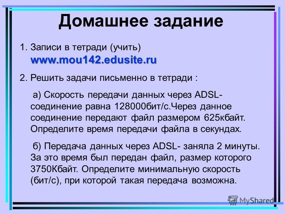 Домашнее задание www.mou142.edusite.ru 1.Записи в тетради (учить) www.mou142.edusite.ru 2.Решить задачи письменно в тетради : а) Скорость передачи данных через ADSL- соединение равна 128000бит/с.Через данное соединение передают файл размером 625кбайт