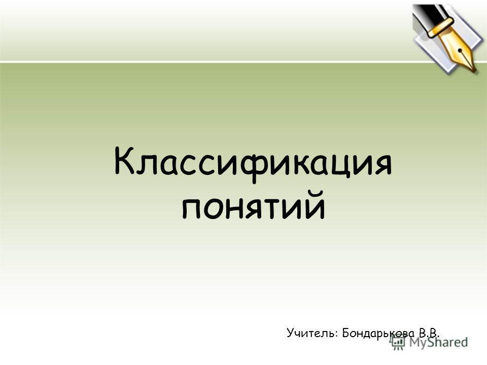 Классификация понятий Учитель: Бондарькова В.В.
