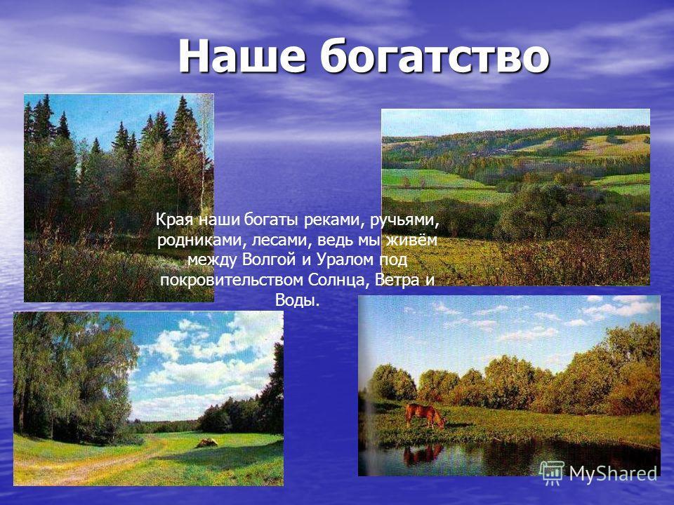 Наше богатство Наше богатство Края наши богаты реками, ручьями, родниками, лесами, ведь мы живём между Волгой и Уралом под покровительством Солнца, Ветра и Воды.