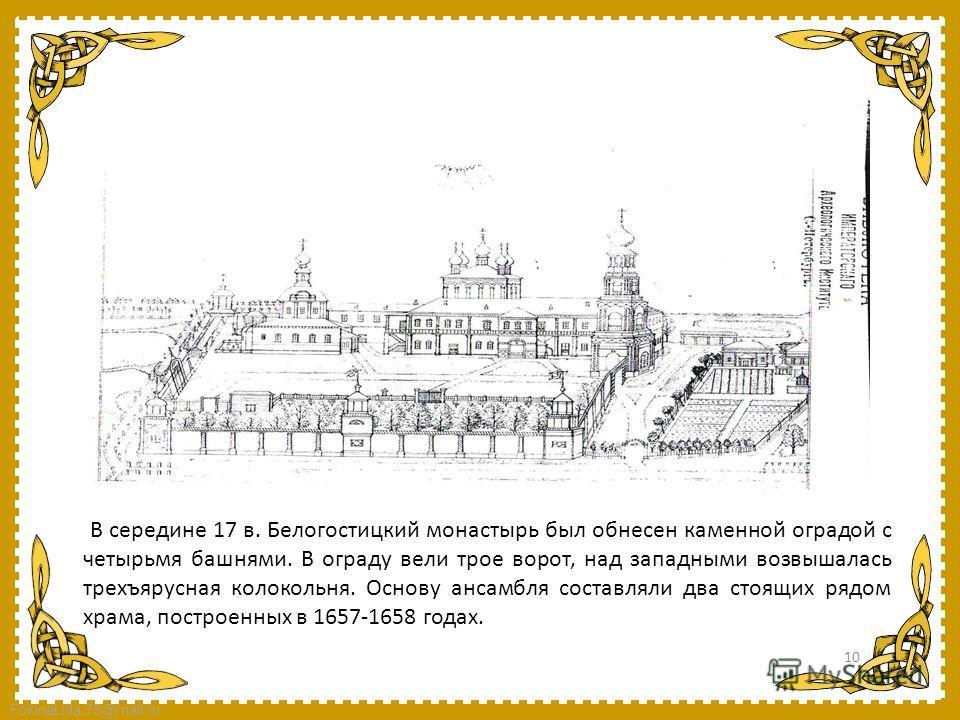 FokinaLida.75@mail.ru В середине 17 в. Белогостицкий монастырь был обнесен каменной оградой с четырьмя башнями. В ограду вели трое ворот, над западными возвышалась трехъярусная колокольня. Основу ансамбля составляли два стоящих рядом храма, построенн