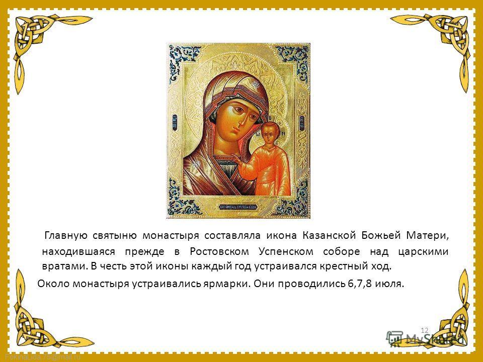 FokinaLida.75@mail.ru Главную святыню монастыря составляла икона Казанской Божьей Матери, находившаяся прежде в Ростовском Успенском соборе над царскими вратами. В честь этой иконы каждый год устраивался крестный ход. Около монастыря устраивались ярм