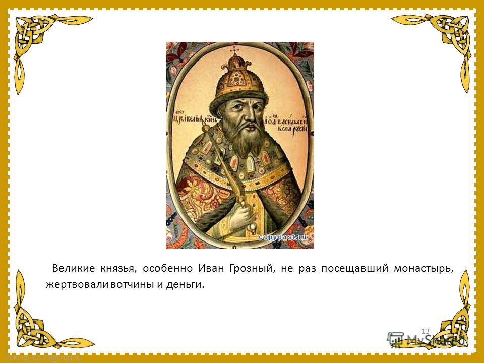 FokinaLida.75@mail.ru Великие князья, особенно Иван Грозный, не раз посещавший монастырь, жертвовали вотчины и деньги. 13