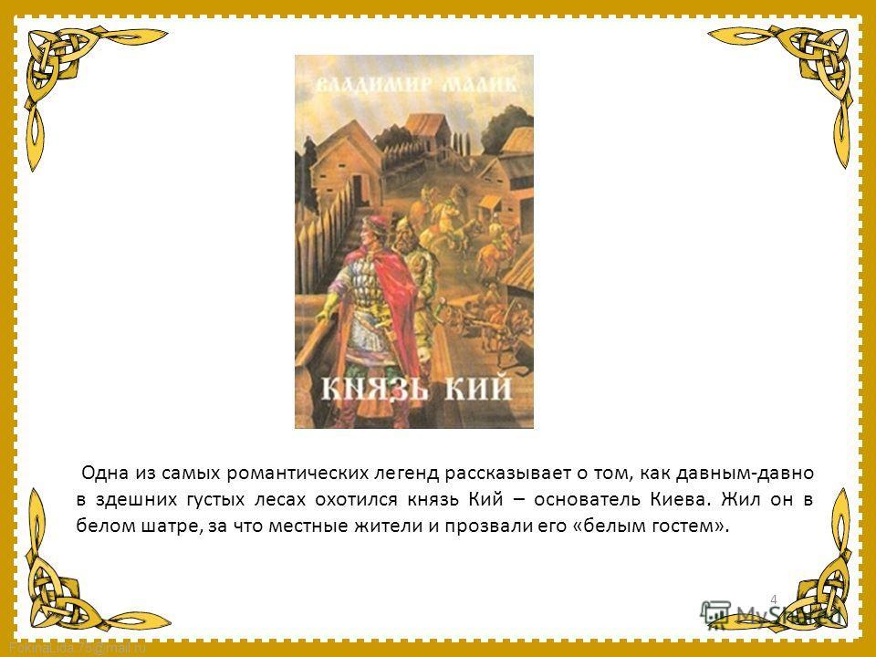 FokinaLida.75@mail.ru Одна из самых романтических легенд рассказывает о том, как давным-давно в здешних густых лесах охотился князь Кий – основатель Киева. Жил он в белом шатре, за что местные жители и прозвали его «белым гостем». 4