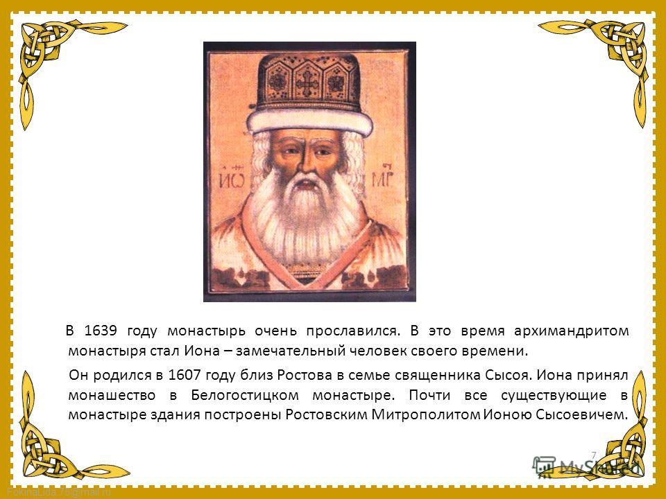 FokinaLida.75@mail.ru В 1639 году монастырь очень прославился. В это время архимандритом монастыря стал Иона – замечательный человек своего времени. Он родился в 1607 году близ Ростова в семье священника Сысоя. Иона принял монашество в Белогостицком