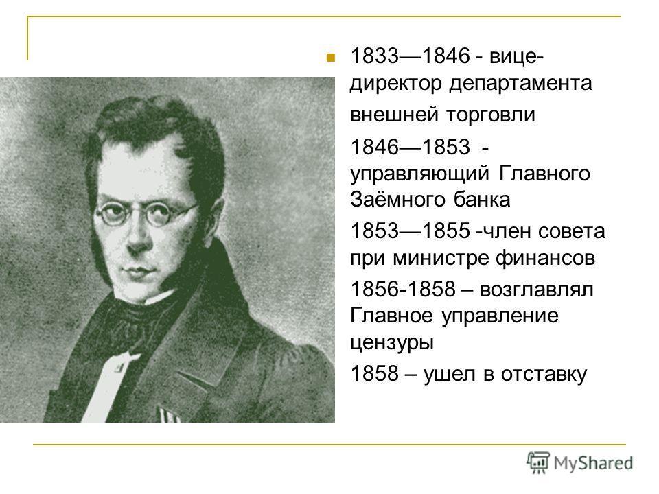 18331846 - вице- директор департамента внешней торговли 18461853 - управляющий Главного Заёмного банка 18531855 -член совета при министре финансов 1856-1858 – возглавлял Главное управление цензуры 1858 – ушел в отставку