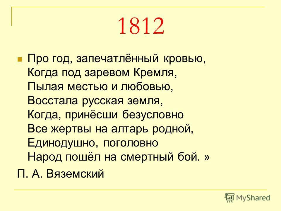 1812 Про год, запечатлённый кровью, Когда под заревом Кремля, Пылая местью и любовью, Восстала русская земля, Когда, принёсши безусловно Все жертвы на алтарь родной, Единодушно, поголовно Народ пошёл на смертный бой. » П. А. Вяземский