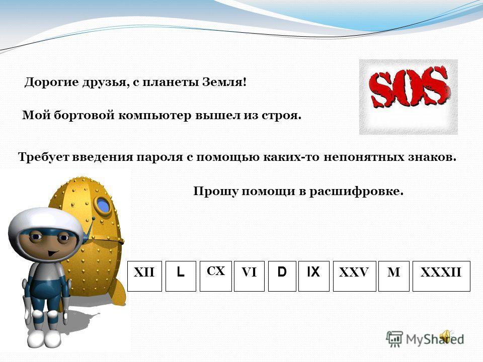 XII L CX VI DIX XXVMXXXII Дорогие друзья, с планеты Земля! Мой бортовой компьютер вышел из строя. Прошу помощи в расшифровке. Требует введения пароля с помощью каких-то непонятных знаков.