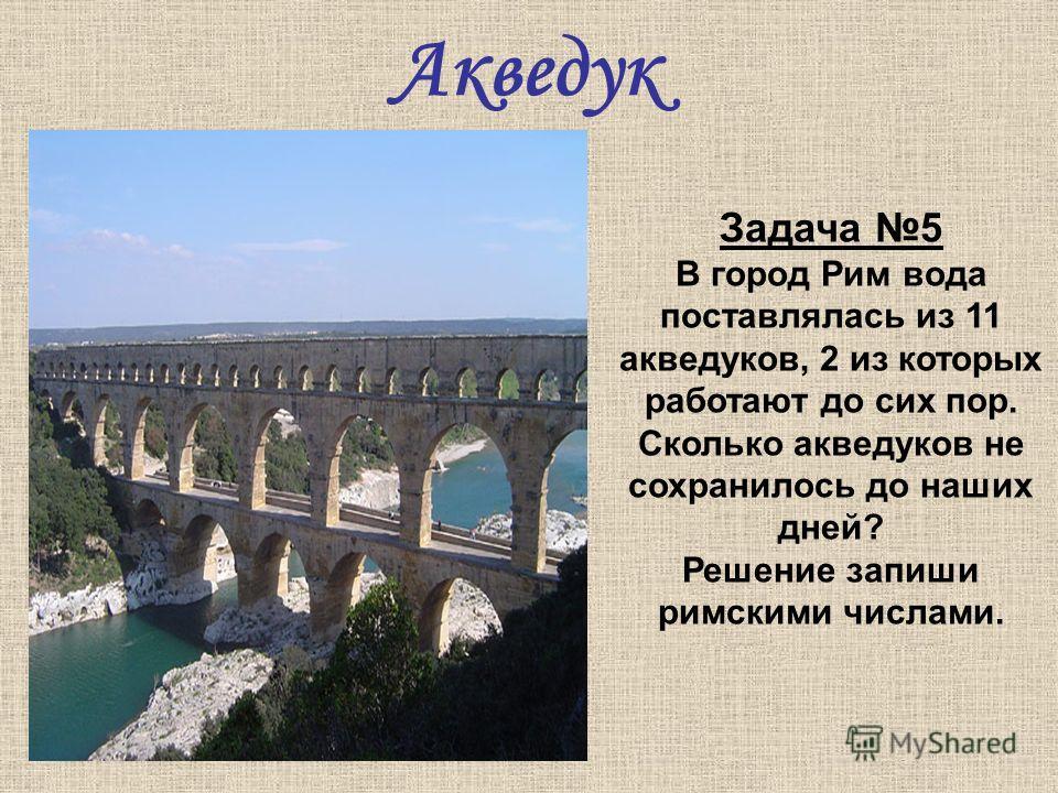 Акведук Задача 5 В город Рим вода поставлялась из 11 акведуков, 2 из которых работают до сих пор. Сколько акведуков не сохранилось до наших дней? Решение запиши римскими числами.