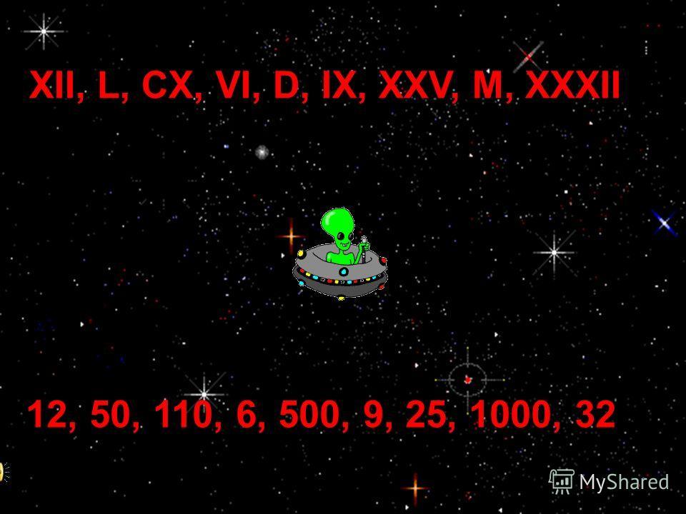 XII, L, CX, VI, D, IX, XXV, M, XXXII 12, 50, 110, 6, 500, 9, 25, 1000, 32
