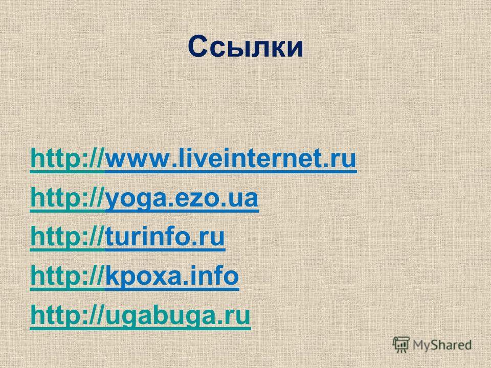Ссылки http://http://www.liveinternet.ru http://http://yoga.ezo.ua http://http://turinfo.ru http://http://kpoxa.info http://ugabuga.ru
