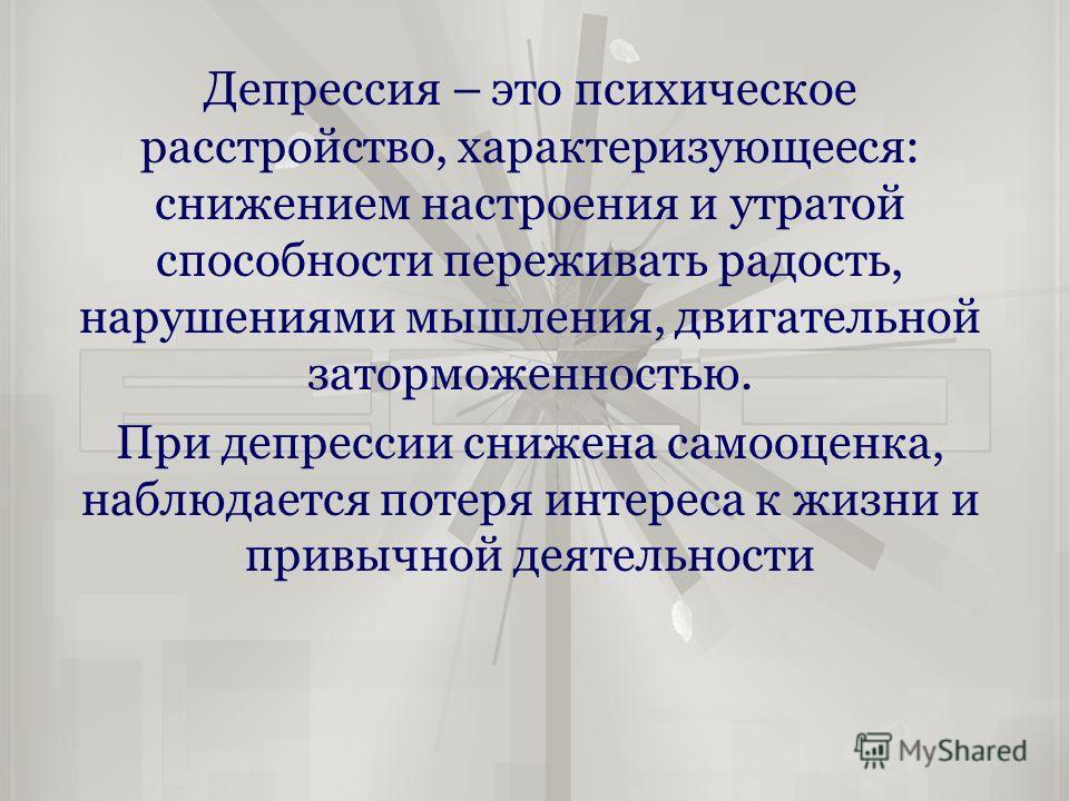 Депрессия – это психическое расстройство, характеризующееся: снижением настроения и утратой способности переживать радость, нарушениями мышления, двигательной заторможенностью. При депрессии снижена самооценка, наблюдается потеря интереса к жизни и п