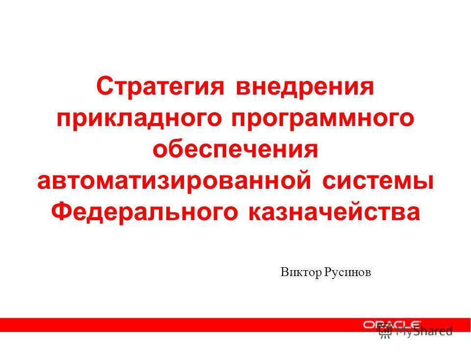 Стратегия внедрения прикладного программного обеспечения автоматизированной системы Федерального казначейства Виктор Русинов