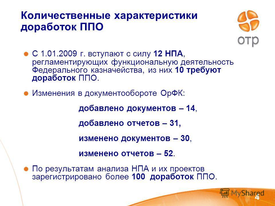4 Количественные характеристики доработок ППО С 1.01.2009 г. вступают с силу 12 НПА, регламентирующих функциональную деятельность Федерального казначейства, из них 10 требуют доработок ППО. Изменения в документообороте ОрФК: добавлено документов – 14