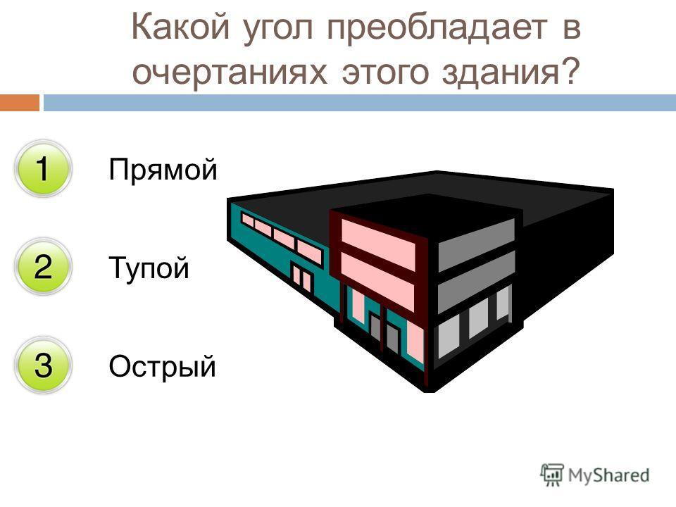 Прямой Тупой Острый Какой угол преобладает в очертаниях этого здания?