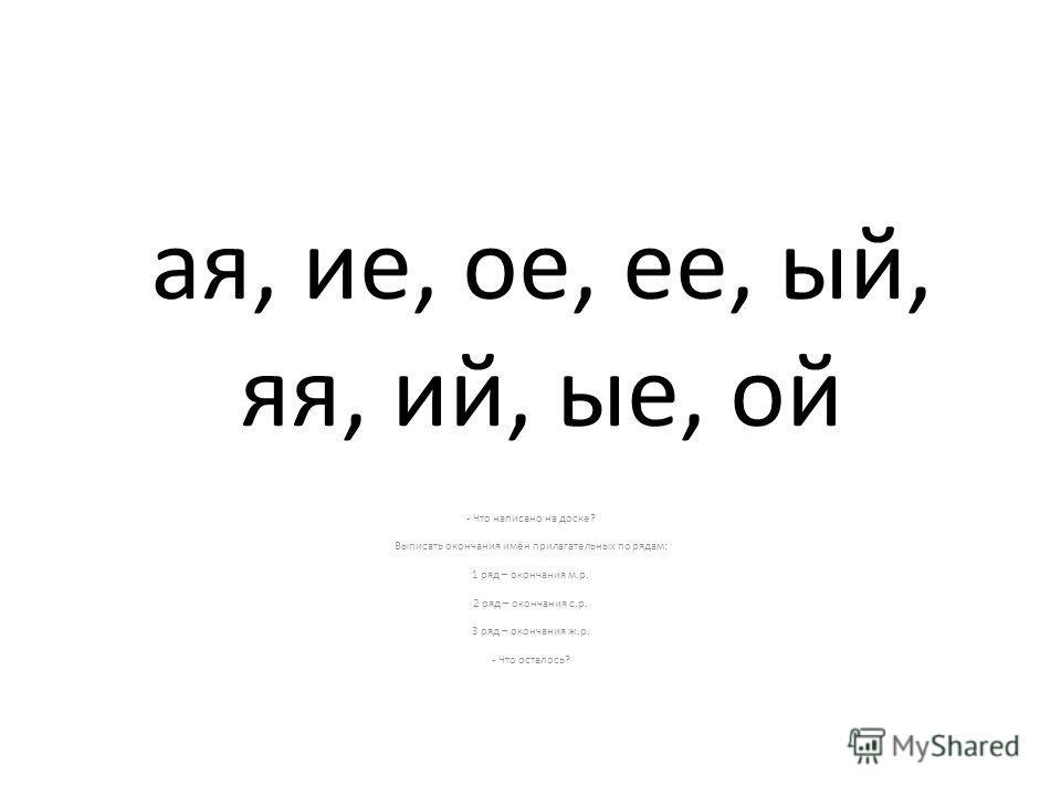 ая, ие, ое, ее, ый, яя, ий, ые, ой - Что написано на доске? Выписать окончания имён прилагательных по рядам: 1 ряд – окончания м.р. 2 ряд – окончания с.р. 3 ряд – окончания ж.р. - Что осталось?