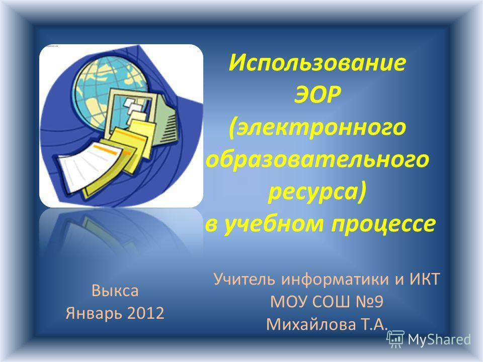 Использование ЭОР (электронного образовательного ресурса) в учебном процессе Учитель информатики и ИКТ МОУ СОШ 9 Михайлова Т.А. Выкса Январь 2012